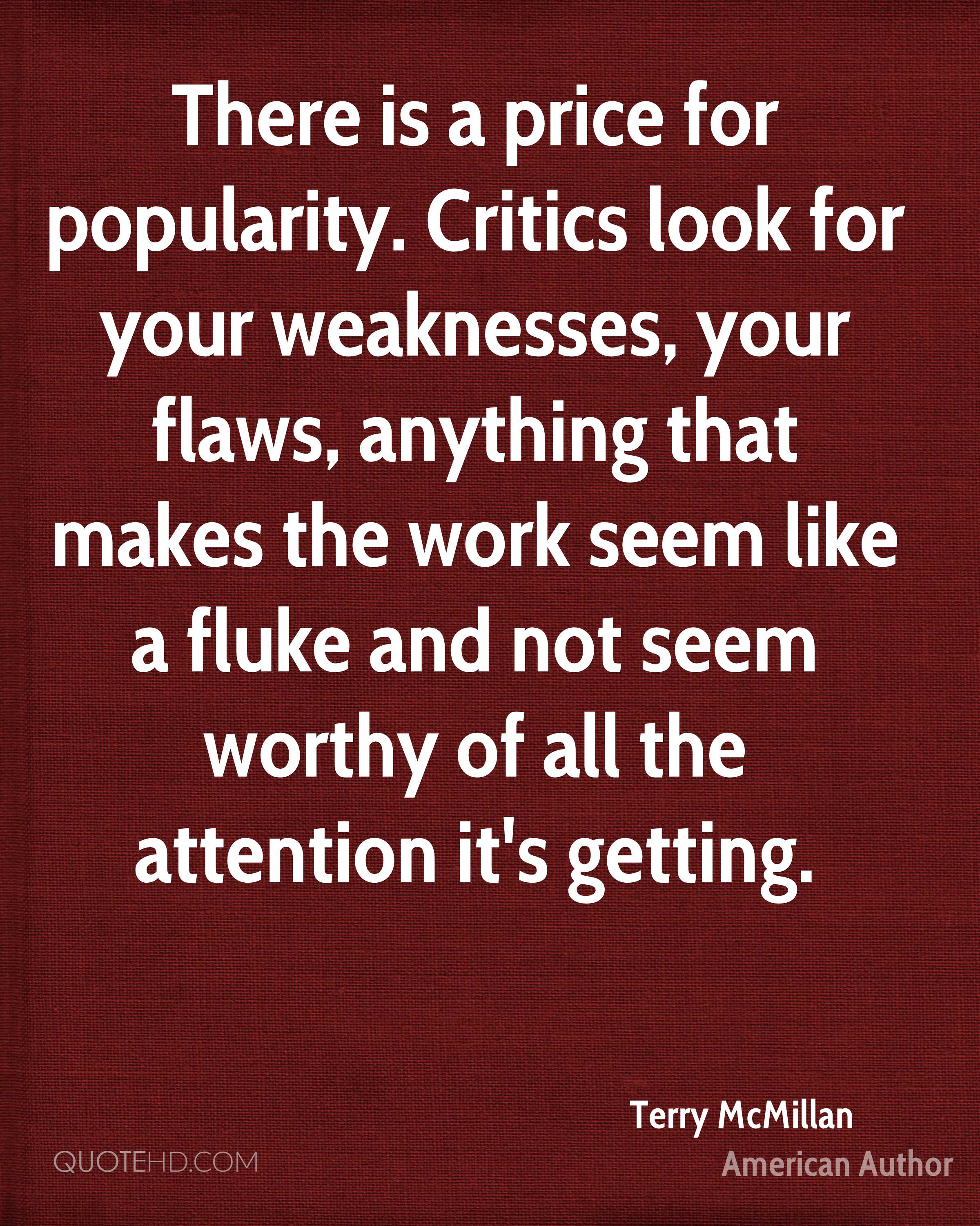 There is a price for popularity. Critics look for your weaknesses, your flaws, anything that makes the work seem like a fluke and not seem worthy of all the attention it's getting.