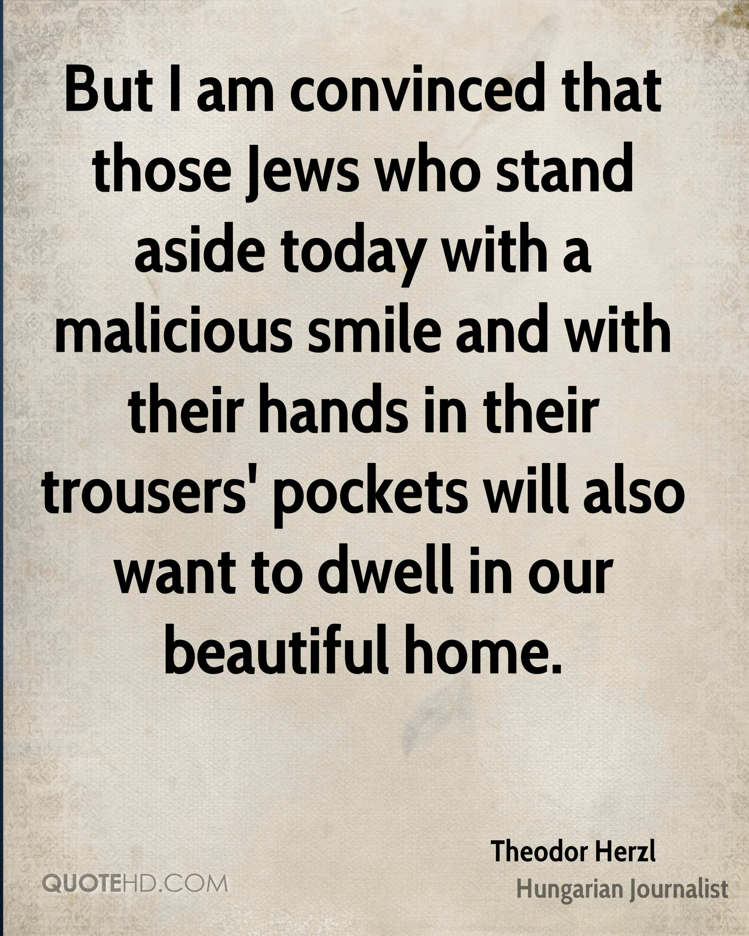 But I am convinced that those Jews who stand aside today with a malicious smile and with their hands in their trousers' pockets will also want to dwell in our beautiful home.