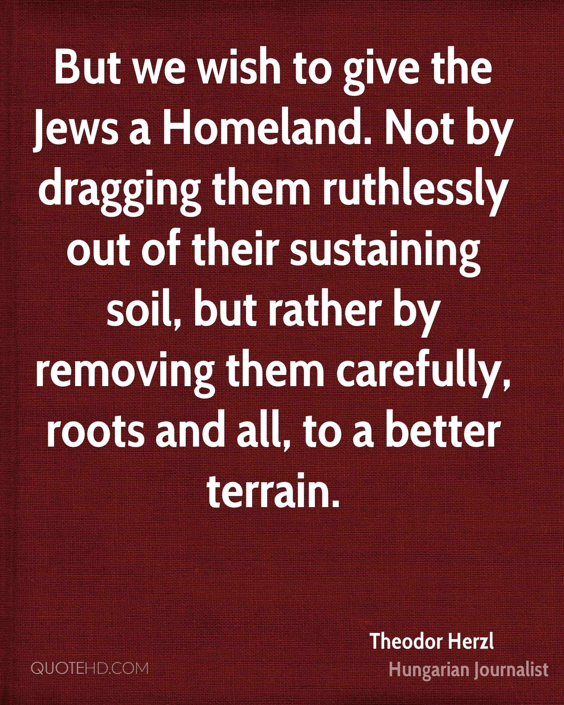 But we wish to give the Jews a Homeland. Not by dragging them ruthlessly out of their sustaining soil, but rather by removing them carefully, roots and all, to a better terrain.
