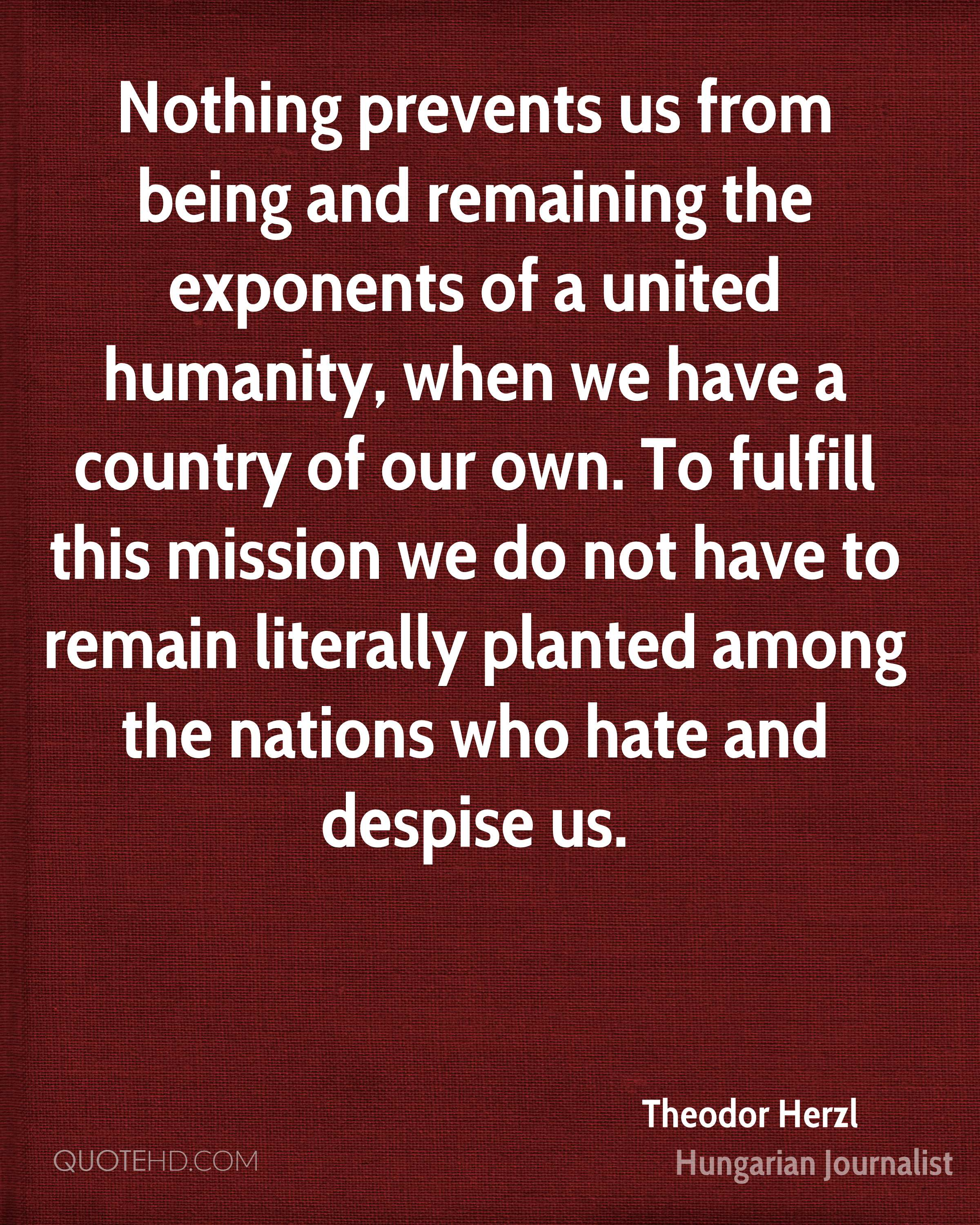 Nothing prevents us from being and remaining the exponents of a united humanity, when we have a country of our own. To fulfill this mission we do not have to remain literally planted among the nations who hate and despise us.