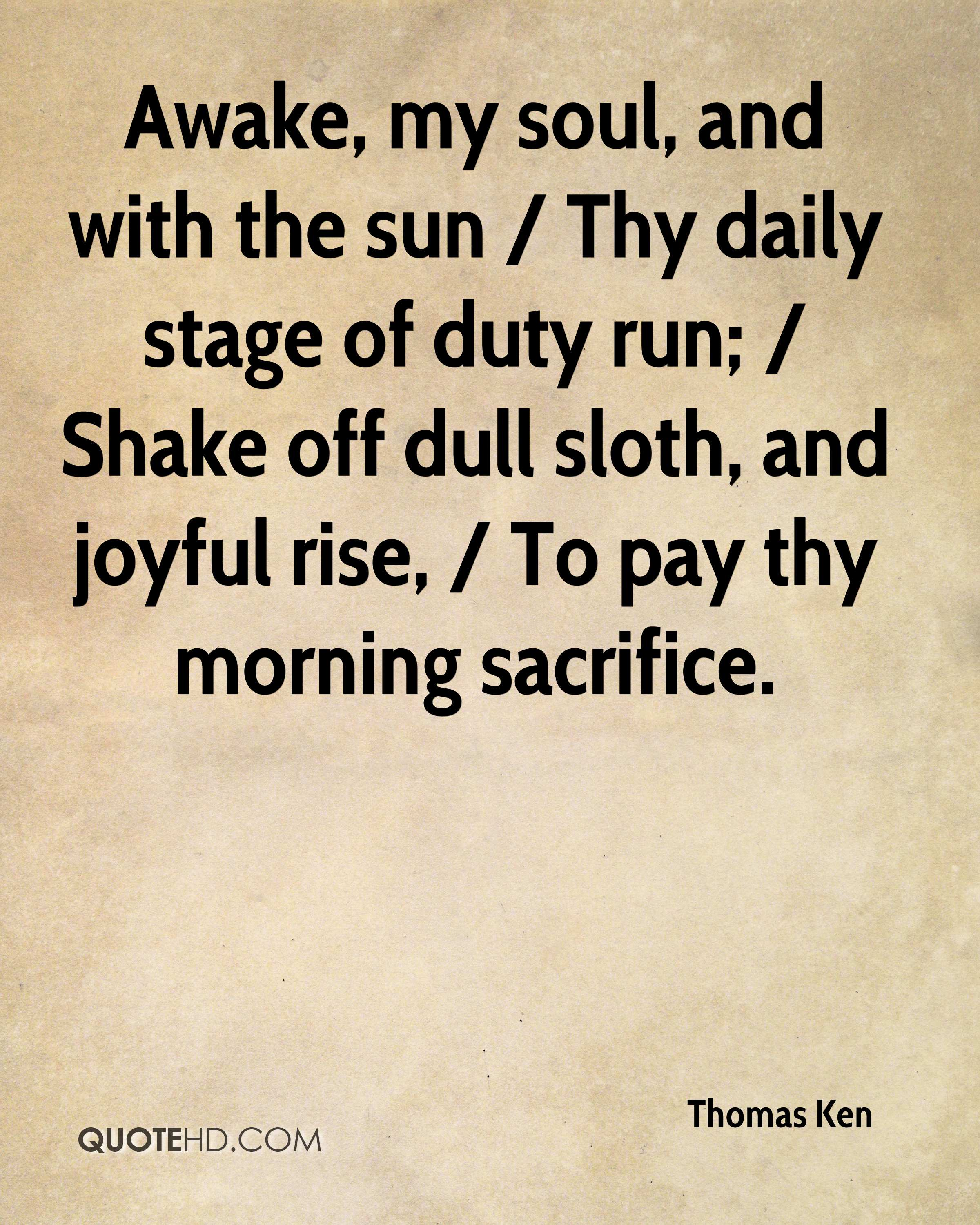 Awake, my soul, and with the sun / Thy daily stage of duty run; / Shake off dull sloth, and joyful rise, / To pay thy morning sacrifice.