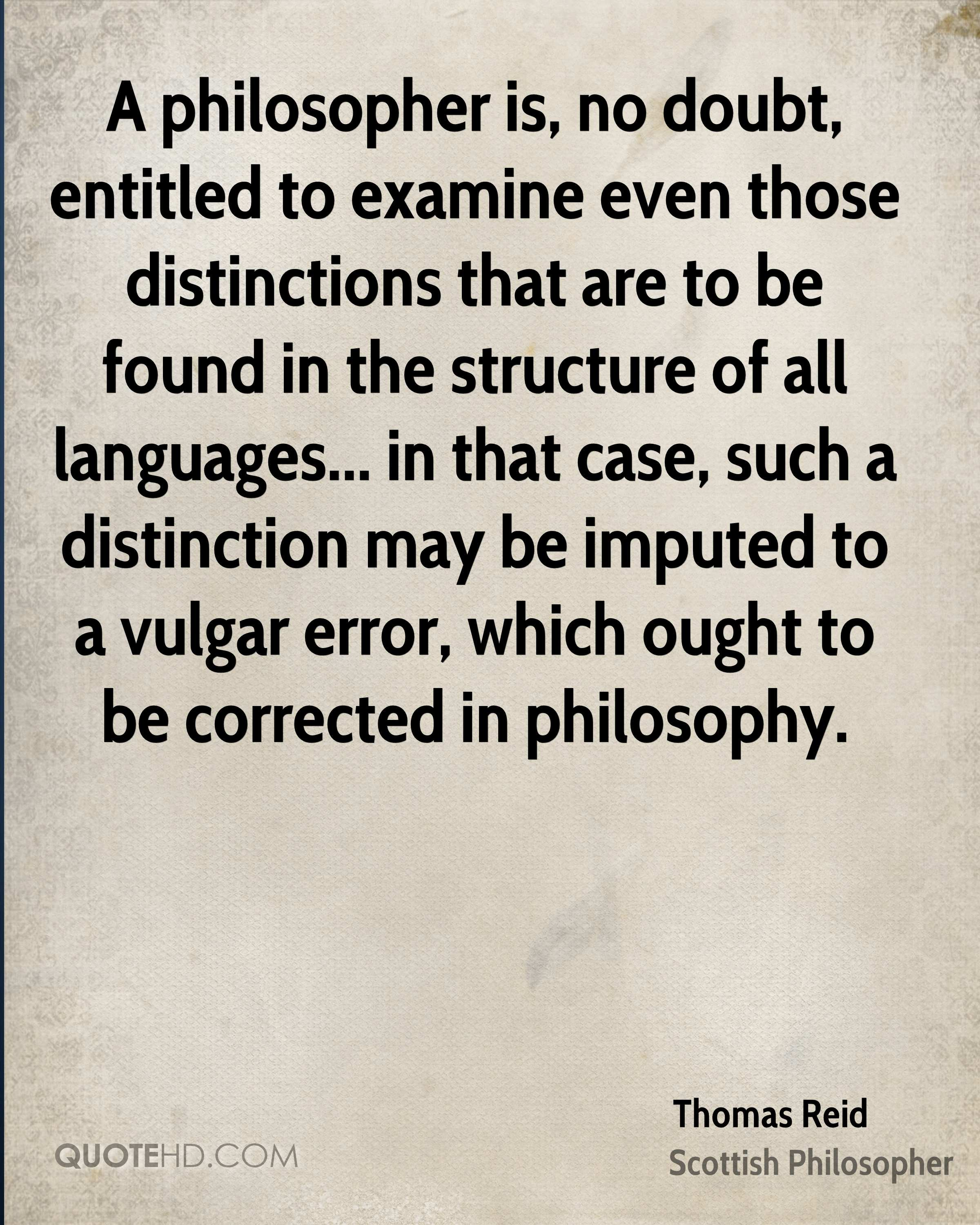 A philosopher is, no doubt, entitled to examine even those distinctions that are to be found in the structure of all languages... in that case, such a distinction may be imputed to a vulgar error, which ought to be corrected in philosophy.