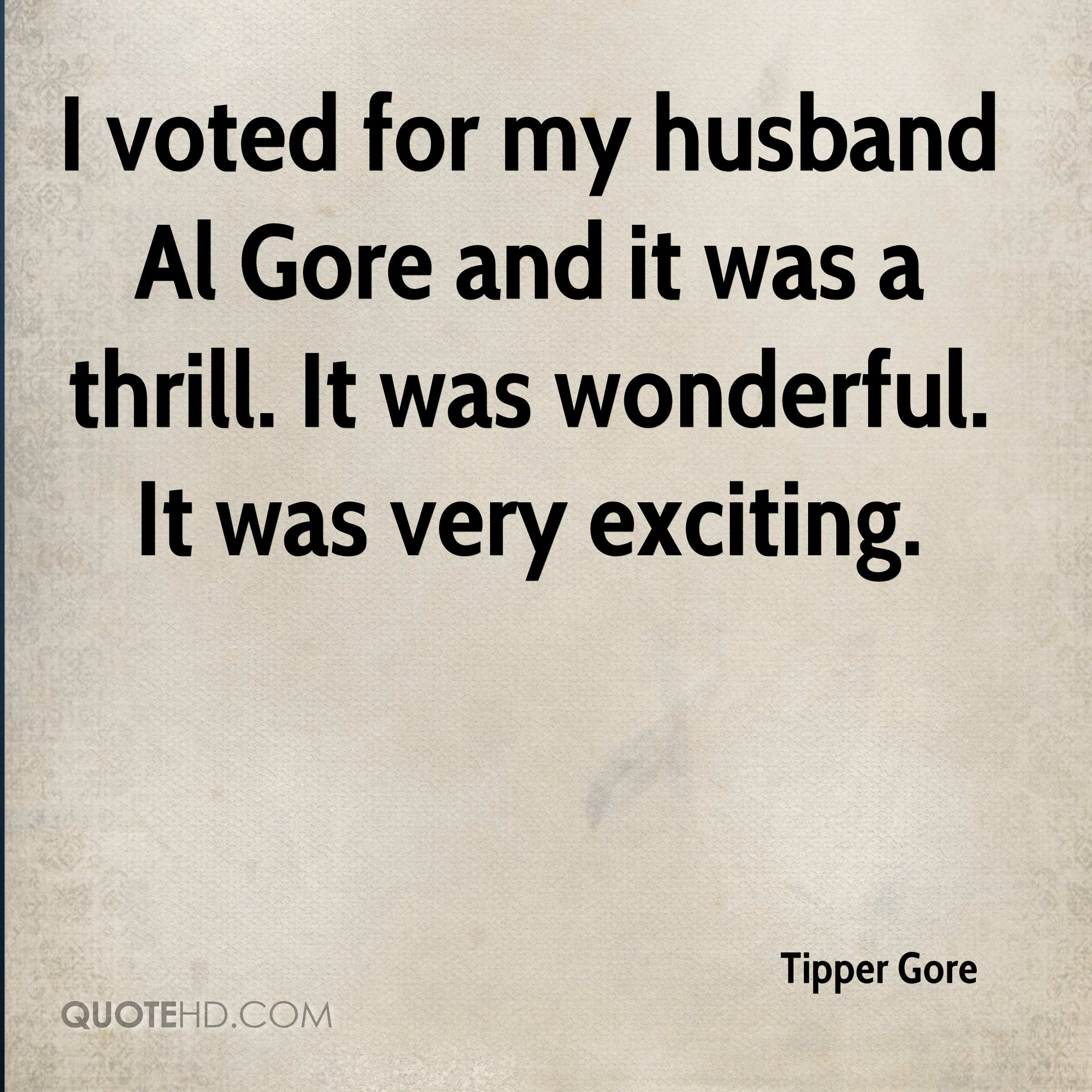 I voted for my husband Al Gore and it was a thrill. It was wonderful. It was very exciting.