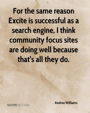 Andrea Williams - For the same reason Excite is successful as a search engine, I think community focus sites are doing well because that's all they do.