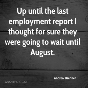 Andrew Brenner - Up until the last employment report I thought for sure they were going to wait until August.