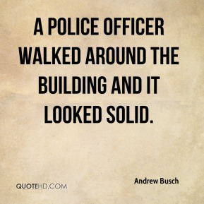 Andrew Busch - A police officer walked around the building and it looked solid.