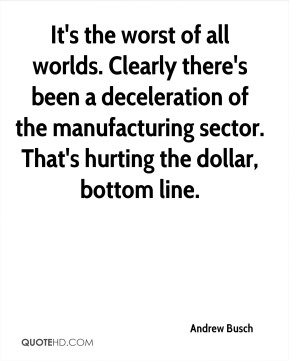 Andrew Busch - It's the worst of all worlds. Clearly there's been a deceleration of the manufacturing sector. That's hurting the dollar, bottom line.