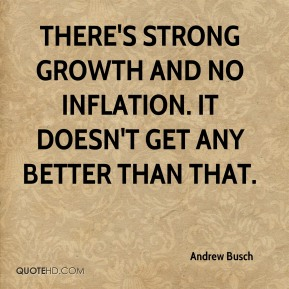 There's strong growth and no inflation. It doesn't get any better than that.