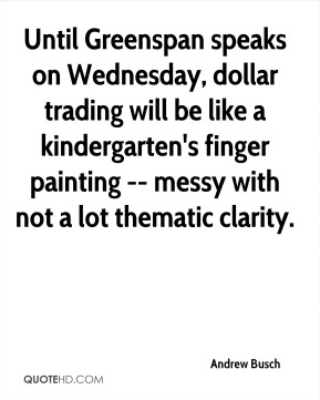 Andrew Busch - Until Greenspan speaks on Wednesday, dollar trading will be like a kindergarten's finger painting -- messy with not a lot thematic clarity.