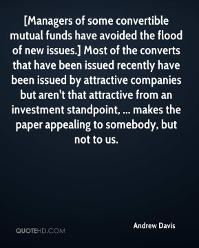 Andrew Davis - [Managers of some convertible mutual funds have avoided the flood of new issues.] Most of the converts that have been issued recently have been issued by attractive companies but aren't that attractive from an investment standpoint, ... makes the paper appealing to somebody, but not to us.
