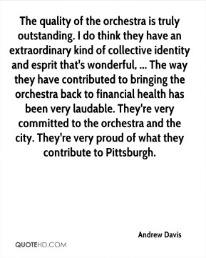 Andrew Davis - The quality of the orchestra is truly outstanding. I do think they have an extraordinary kind of collective identity and esprit that's wonderful, ... The way they have contributed to bringing the orchestra back to financial health has been very laudable. They're very committed to the orchestra and the city. They're very proud of what they contribute to Pittsburgh.