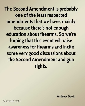 Andrew Davis - The Second Amendment is probably one of the least respected amendments that we have, mainly because there's not enough education about firearms. So we're hoping that this event will raise awareness for firearms and incite some very good discussions about the Second Amendment and gun rights.