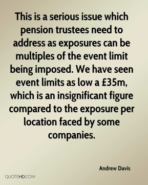 Andrew Davis - This is a serious issue which pension trustees need to address as exposures can be multiples of the event limit being imposed. We have seen event limits as low a £35m, which is an insignificant figure compared to the exposure per location faced by some companies.