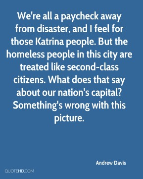 Andrew Davis - We're all a paycheck away from disaster, and I feel for those Katrina people. But the homeless people in this city are treated like second-class citizens. What does that say about our nation's capital? Something's wrong with this picture.