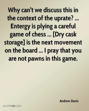 Andrew Davis - Why can't we discuss this in the context of the uprate? ... Entergy is plying a careful game of chess ... [Dry cask storage] is the next movement on the board ... I pray that you are not pawns in this game.