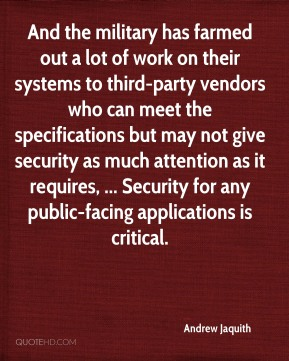 Andrew Jaquith - And the military has farmed out a lot of work on their systems to third-party vendors who can meet the specifications but may not give security as much attention as it requires, ... Security for any public-facing applications is critical.