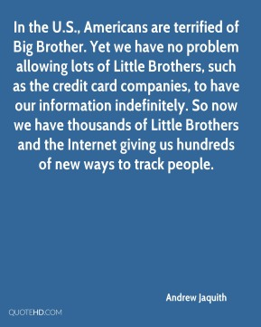 Andrew Jaquith - In the U.S., Americans are terrified of Big Brother. Yet we have no problem allowing lots of Little Brothers, such as the credit card companies, to have our information indefinitely. So now we have thousands of Little Brothers and the Internet giving us hundreds of new ways to track people.