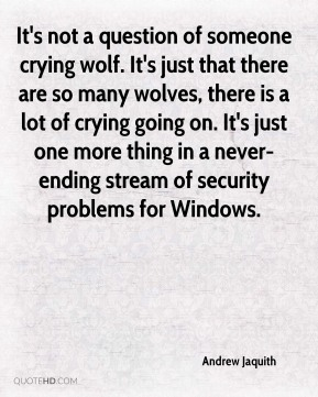 Andrew Jaquith - It's not a question of someone crying wolf. It's just that there are so many wolves, there is a lot of crying going on. It's just one more thing in a never-ending stream of security problems for Windows.