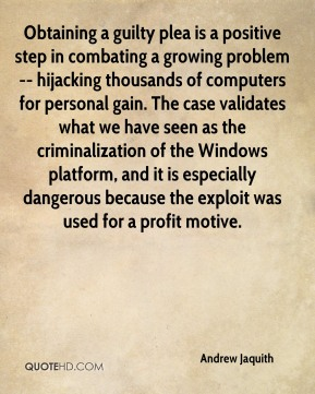 Obtaining a guilty plea is a positive step in combating a growing problem -- hijacking thousands of computers for personal gain. The case validates what we have seen as the criminalization of the Windows platform, and it is especially dangerous because the exploit was used for a profit motive.