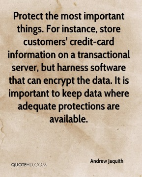 Protect the most important things. For instance, store customers' credit-card information on a transactional server, but harness software that can encrypt the data. It is important to keep data where adequate protections are available.
