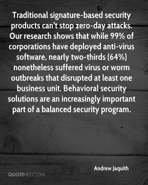 Traditional signature-based security products can't stop zero-day attacks. Our research shows that while 99% of corporations have deployed anti-virus software, nearly two-thirds (64%) nonetheless suffered virus or worm outbreaks that disrupted at least one business unit. Behavioral security solutions are an increasingly important part of a balanced security program.