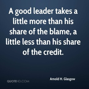 A good leader takes a little more than his share of the blame, a little less than his share of the credit.