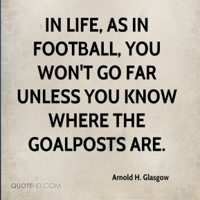 In life, as in football, you won't go far unless you know where the goalposts are.