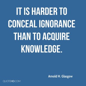 Arnold H. Glasgow - It is harder to conceal ignorance than to acquire knowledge.