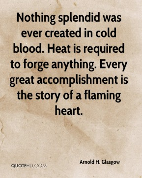 Arnold H. Glasgow - Nothing splendid was ever created in cold blood. Heat is required to forge anything. Every great accomplishment is the story of a flaming heart.