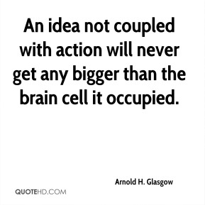 Arnold H. Glasgow - An idea not coupled with action will never get any bigger than the brain cell it occupied.