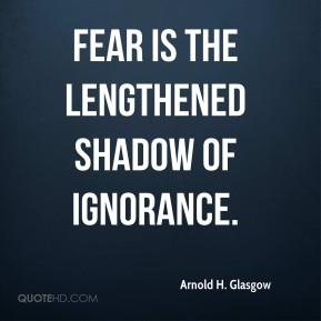 Arnold H. Glasgow - Fear is the lengthened shadow of ignorance.