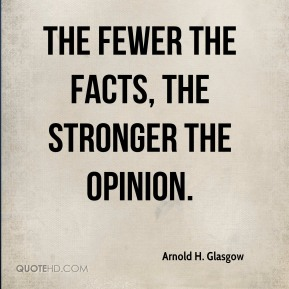 Arnold H. Glasgow - The fewer the facts, the stronger the opinion.