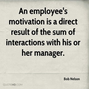 Bob Nelson - An employee's motivation is a direct result of the sum of interactions with his or her manager.