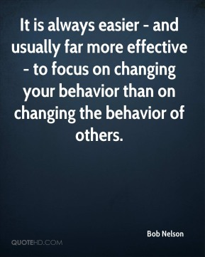 It is always easier - and usually far more effective - to focus on changing your behavior than on changing the behavior of others.