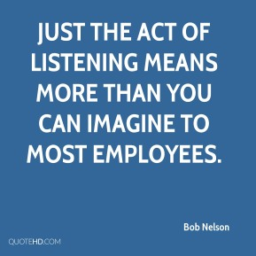 Bob Nelson - Just the act of listening means more than you can imagine to most employees.