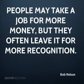 People may take a job for more money, but they often leave it for more recognition.