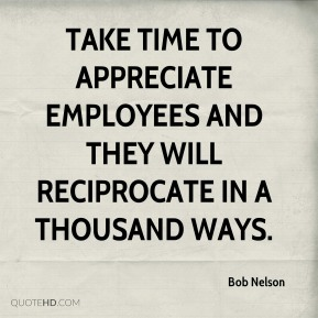 Bob Nelson - Take time to appreciate employees and they will reciprocate in a thousand ways.