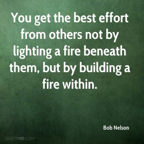 Bob Nelson - You get the best effort from others not by lighting a fire beneath them, but by building a fire within.