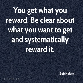 You get what you reward. Be clear about what you want to get and systematically reward it.