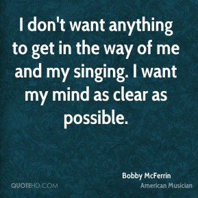 I don't want anything to get in the way of me and my singing. I want my mind as clear as possible.