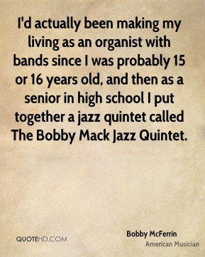 I'd actually been making my living as an organist with bands since I was probably 15 or 16 years old, and then as a senior in high school I put together a jazz quintet called The Bobby Mack Jazz Quintet.