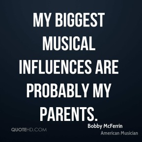 My biggest musical influences are probably my parents.