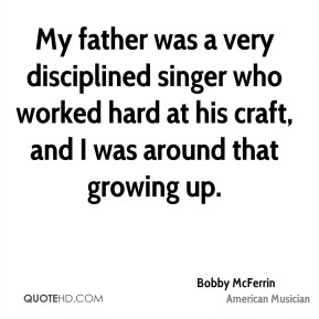 My father was a very disciplined singer who worked hard at his craft, and I was around that growing up.