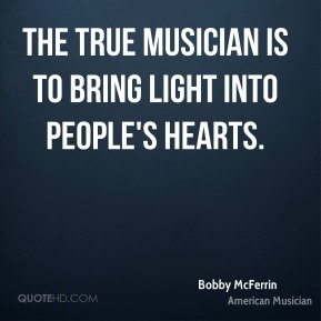 The true musician is to bring light into people's hearts.