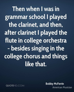 Bobby McFerrin - Then when I was in grammar school I played the clarinet, and then, after clarinet I played the flute in college orchestra - besides singing in the college chorus and things like that.