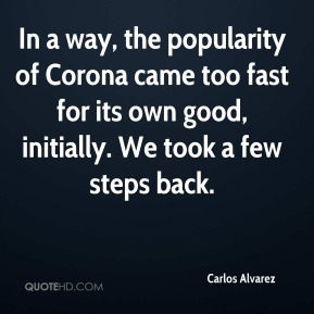 Carlos Alvarez - In a way, the popularity of Corona came too fast for its own good, initially. We took a few steps back.