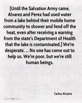 Carlos Alvarez - [Until the Salvation Army came, Alvarez and Perez had used water from a lake behind their mobile home community to shower and fend off the heat, even after receiving a warning from the state's Department of Health that the lake is contaminated.] We're desperate, ... No one has come out to help us. We're poor, but we're still human beings.