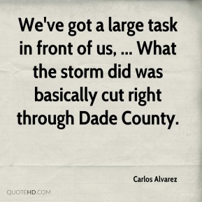 Carlos Alvarez - We've got a large task in front of us, ... What the storm did was basically cut right through Dade County.