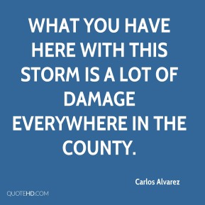Carlos Alvarez - What you have here with this storm is a lot of damage everywhere in the county.