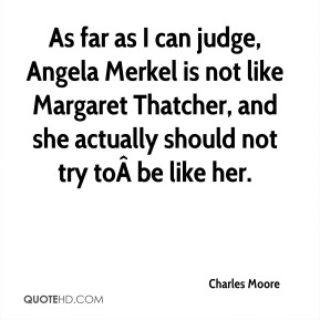 Charles Moore - As far as I can judge, Angela Merkel is not like Margaret Thatcher, and she actually should not try tobe like her.